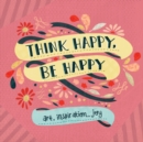 Think Happy, Be Happy : Art, Inspiration, Joy - Book