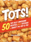 Tots! : 50 Tot-ally Awesome Recipes from Totchos to Sweet Po-tot-o Pie - Book