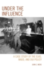 Under the Influence : A Case Study of the Elks, MADD, and DUI Policy - eBook