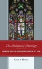 The Abolition of Marriage : Freeing the Right to be Religious and Leaving the Left Alone - eBook