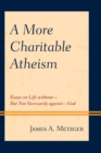 A More Charitable Atheism : Essays on Life without-But Not Necessarily against-God - eBook