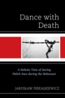 Dance with Death : A Holistic View of Saving Polish Jews during the Holocaust - eBook