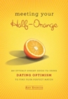 Meeting Your Half-Orange : An Utterly Upbeat Guide to Using Dating Optimism to Find Your Perfect Match - eBook