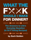 What the F*@# Should I Make for Dinner? : The Answers to Life's Everyday Question (in 50 F*@#ing Recipes) - Book
