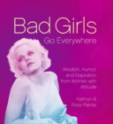 Bad Girls Go Everywhere : Wisdom, Humor, and Inspiration from Women with Attitude - eBook