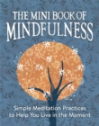 The Mini Book of Mindfulness : Simple Meditation Practices to Help You Live in the Moment - Book