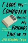 I Love My Computer Because My Friends Live in It : Stories from an Online Life - Book