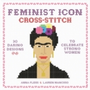 Feminist Icon Cross-Stitch : 30 Daring Designs to Celebrate Strong Women - Book