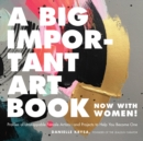 A Big Important Art Book (Now with Women) : Profiles of Unstoppable Female Artists--and Projects to Help You Become One - eBook