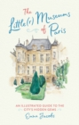The Little(r) Museums of Paris : An Illustrated Guide to the City's Hidden Gems - eBook