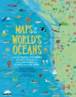 Maps of the World's Oceans : An Illustrated Children's Atlas to the Seas and all the Creatures and Plants that Live There - Book