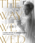The Way We Wed : A Global History of Wedding Fashion - Book