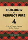 Building the Perfect Fire : With or Without Matches in Any Weather - Book