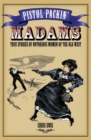 Pistol Packin' Madams : True Stories of Notorious Women of the Old West - eBook