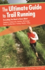 Ultimate Guide to Trail Running : Everything You Need to Know About Equipment * Finding Trails * Nutrition * Hill Strategy * Racing * Avoiding Injury * Training * Weather * Safety - eBook