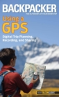 Backpacker Magazine's Using a GPS : Digital Trip Planning, Recording, And Sharing - eBook