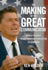Making of the Great Communicator : Ronald Reagan's Transformation from Actor to Governor - eBook
