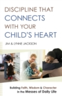 Discipline That Connects With Your Child's Heart : Building Faith, Wisdom, and Character in the Messes of Daily Life - Book