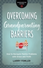 Overcoming Grandparenting Barriers : How to Navigate Painful Problems with Grace and Truth - Book