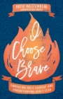 I Choose Brave : Embracing Holy Courage and Understanding Godly Fear - Book
