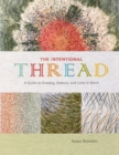 The Intentional Thread : A Guide to Drawing, Gesture, and Color in Stitch - Book