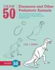 Draw 50 Dinosaurs and Other Prehistoric Animals : The Step-by-Step Way to Draw Tyrannosauruses, Woolly Mammoths, and Many More... - eBook