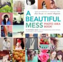 A Beautiful Mess Photo Idea Book : 95 Inspiring Ideas for Photographing Your Friends, Your World, and Yourself - eBook