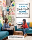 A Beautiful Mess Happy Handmade Home : A Room-by-Room Guide to Painting, Crafting, and Decorating a Cheerful, More Inspiring Space - Book