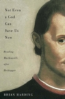Not Even a God Can Save Us Now : Reading Machiavelli After Heidegger - Book