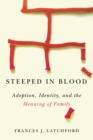 Steeped in Blood : Adoption, Identity, and the Meaning of Family - Book