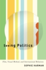 Seeing Politics : Film, Visual Method, and International Relations - Book