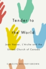 Tender to the World : Jean Vanier, L'Arche, and the United Church of Canada - Book