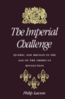 Imperial Challenge : Quebec and Britain in the Age of the American Revolution - eBook