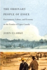 The Ordinary People of Essex : Environment, Culture, and Economy on the Frontier of Upper Canada - eBook