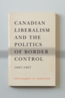 Canadian Liberalism and the Politics of Border Control, 1867-1967 - eBook