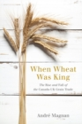 When Wheat Was King : The Rise and Fall of the Canada-UK Grain Trade - Book