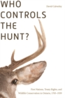 Who Controls the Hunt? : First Nations, Treaty Rights, and Wildlife Conservation in Ontario, 1783-1939 - Book