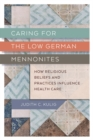 Caring for the Low German Mennonites : How Religious Beliefs and Practices Influence Health Care - Book