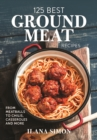 125 Best Ground Meat Recipes : From Meatballs to Chilis, Casseroles and More - Book