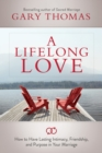 A Lifelong Love : How to Have Lasting Intimacy, Friendship, and Purpose in Your Marriage - eBook