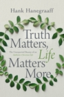 Truth Matters, Life Matters More : The Unexpected Beauty of an Authentic Christian Life - Book