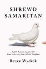 Shrewd Samaritan : Faith, Economics, and the Road to Loving Our Global Neighbor - Book