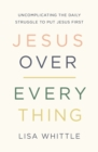 Jesus Over Everything : Uncomplicating the Daily Struggle to Put Jesus First - Book