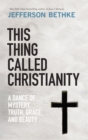 This Thing Called Christianity : A Dance of Mystery, Grace, and Beauty - Book