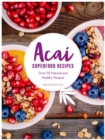 Superfood Acai Recipes : 40 Natural and Super-Easy Smoothie and Bowl Recipes - Book