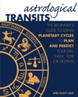 Astrological Transits : The Beginner's Guide to Using Planetary Cycles to Plan and Predict Your Day, Week, Year (or Destiny) - Book
