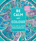 Be Calm and Colour : Channel Your Anxiety into a Soothing, Creative Activity - Book