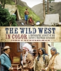 The Wild West in Color : A Photographic Account of our Nation's Westward Expansion - Book