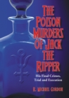 The Poison Murders of Jack the Ripper : His Final Crimes, Trial and Execution - eBook