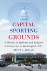 Capital Sporting Grounds : A History of Stadium and Ballpark Construction in Washington, D.C. - eBook